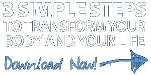 3 Simple Steps to Transform Your Body and Your Life!